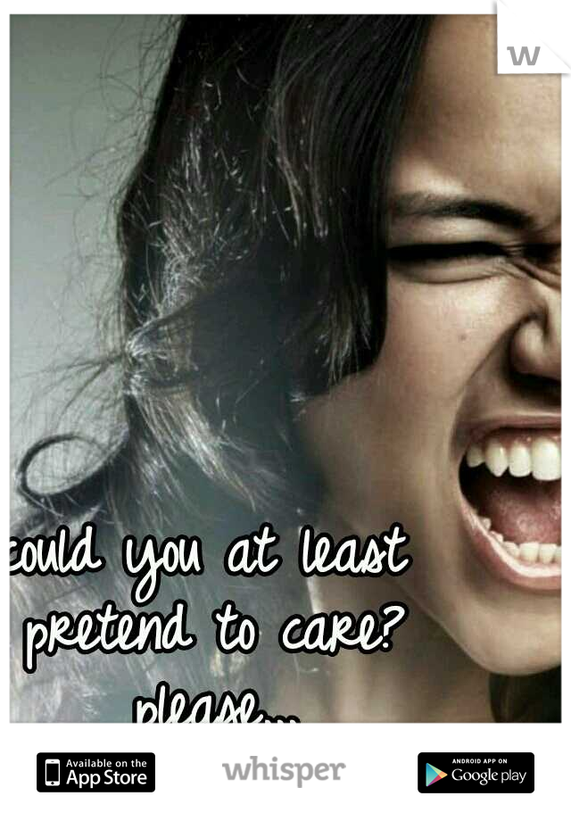 could you at least pretend to care? please...