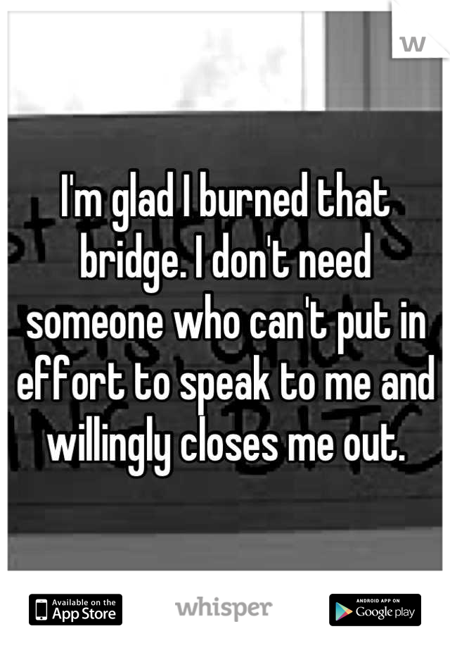 I'm glad I burned that bridge. I don't need someone who can't put in effort to speak to me and willingly closes me out.