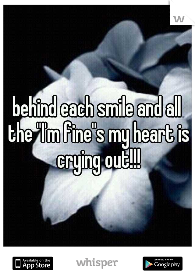 """behind each smile and all the """"I'm fine""""s my heart is crying out!!!"""