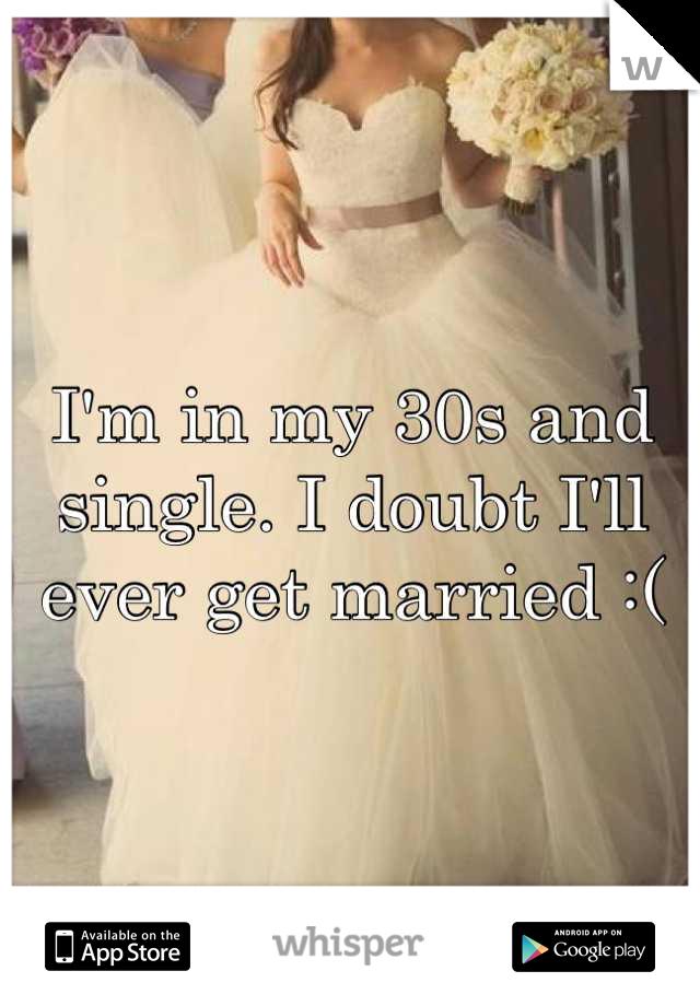I'm in my 30s and single. I doubt I'll ever get married :(