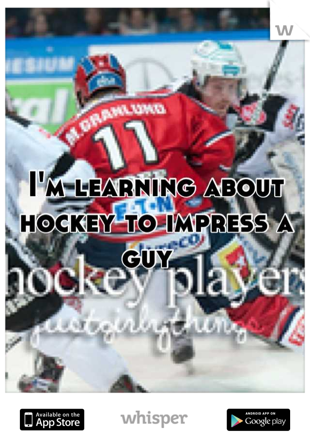 I'm learning about hockey to impress a guy