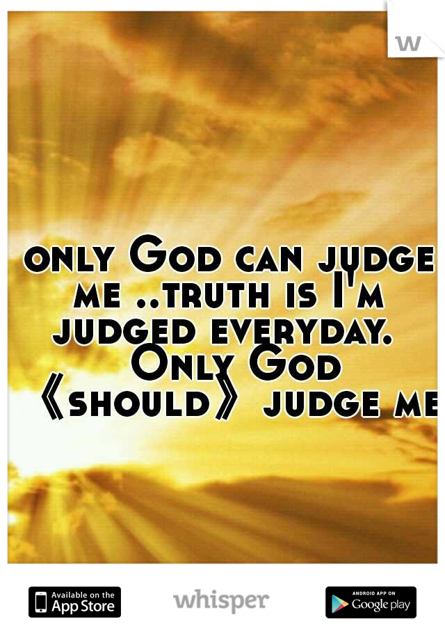 only God can judge me ..truth is I'm judged everyday.   Only God 《should》judge me