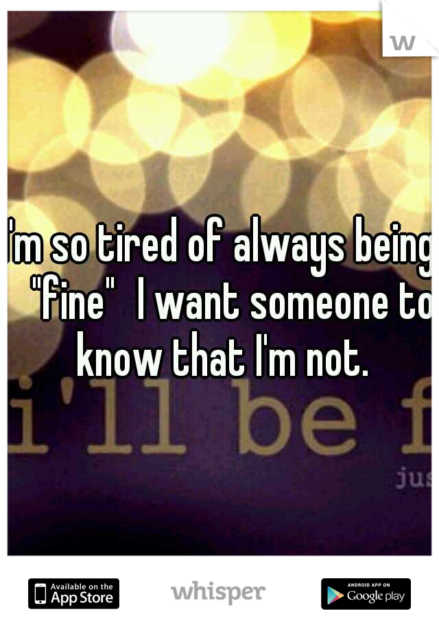 """I'm so tired of always being  """"fine"""" I want someone to know that I'm not."""