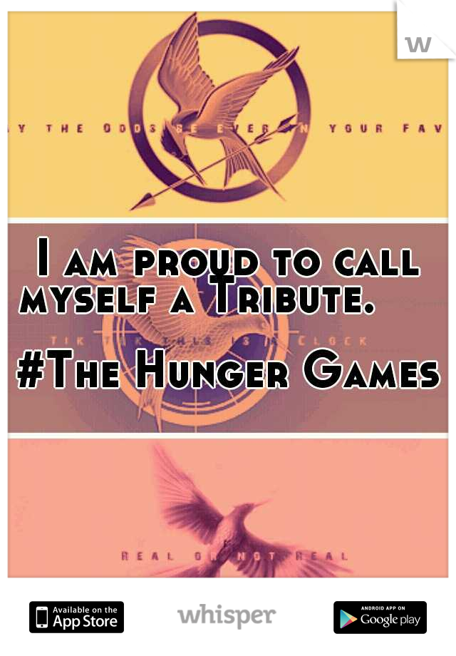I am proud to call myself a Tribute.                                #The Hunger Games