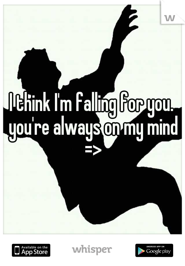 I think I'm falling for you. you're always on my mind =>