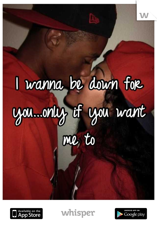 I wanna be down for you...only if you want me to