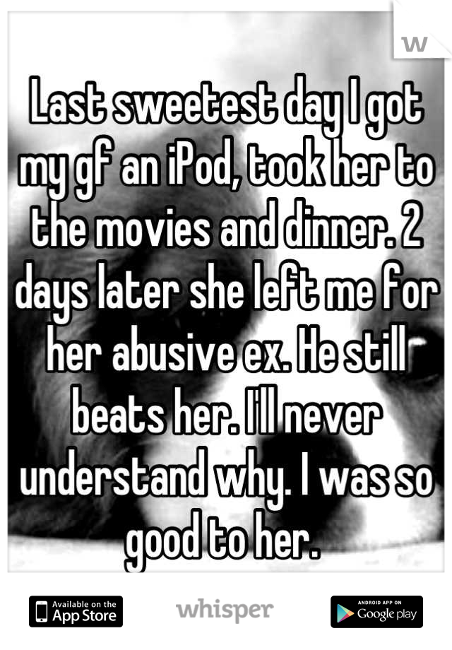 Last sweetest day I got my gf an iPod, took her to the movies and dinner. 2 days later she left me for her abusive ex. He still beats her. I'll never understand why. I was so good to her.
