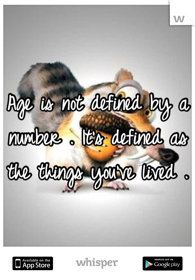 Age is not defined by a number . It's defined as the things you've lived .