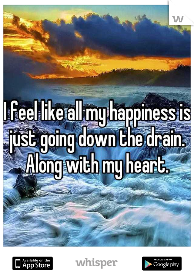 I feel like all my happiness is just going down the drain. Along with my heart.