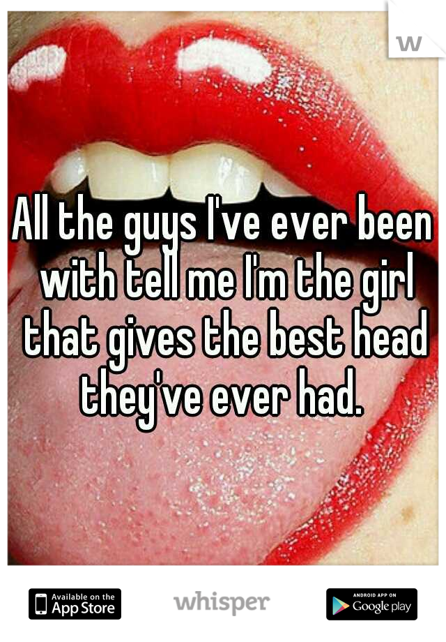 All the guys I've ever been with tell me I'm the girl that gives the best head they've ever had.