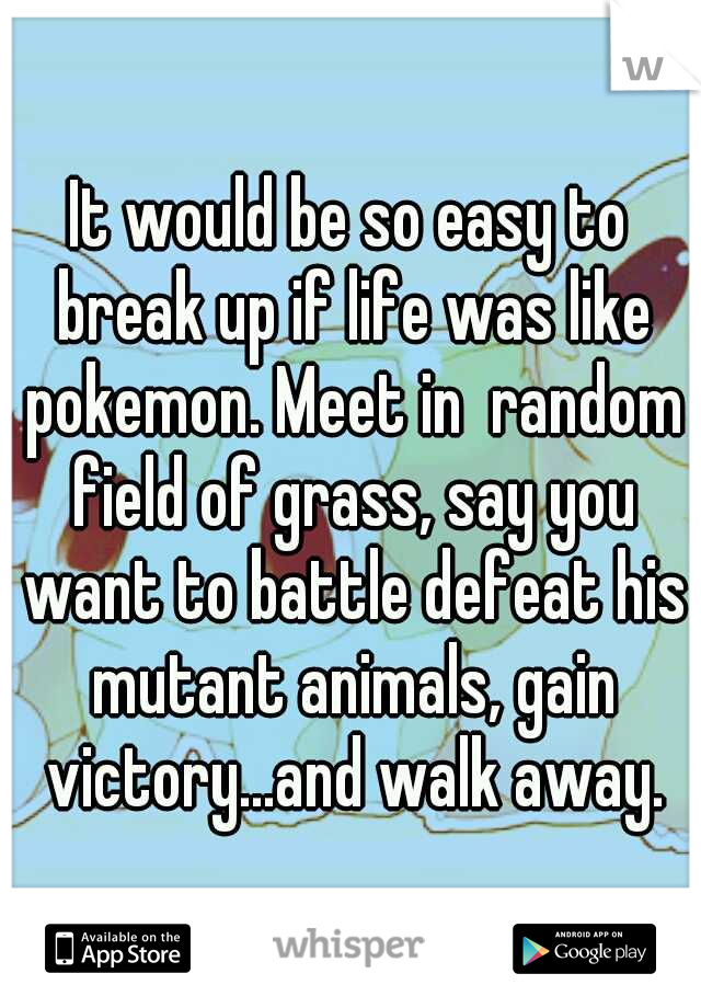 It would be so easy to break up if life was like pokemon. Meet in  random field of grass, say you want to battle defeat his mutant animals, gain victory...and walk away.