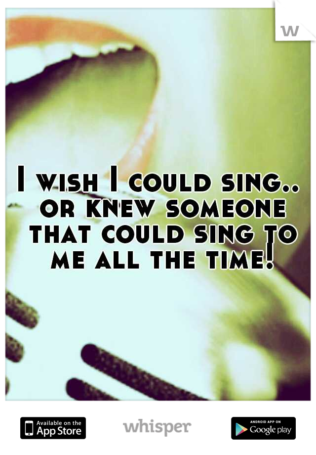 I wish I could sing.. or knew someone that could sing to me all the time!