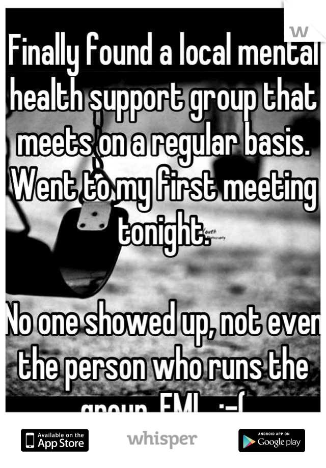 Finally found a local mental health support group that meets on a regular basis. Went to my first meeting tonight.   No one showed up, not even the person who runs the group. FML  :-(