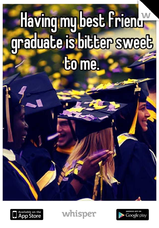 Having my best friend graduate is bitter sweet to me.