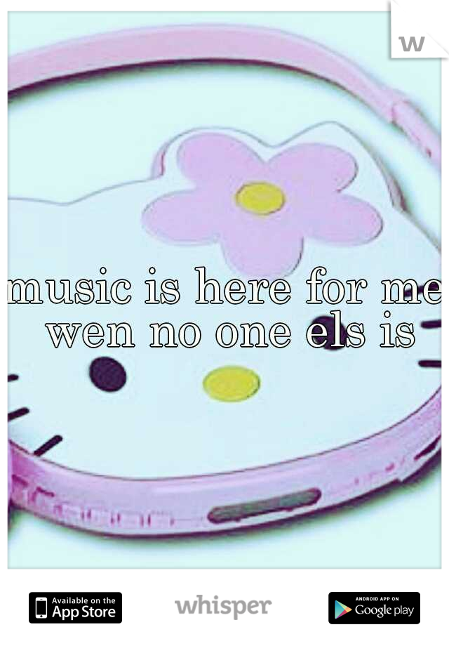 music is here for me wen no one els is