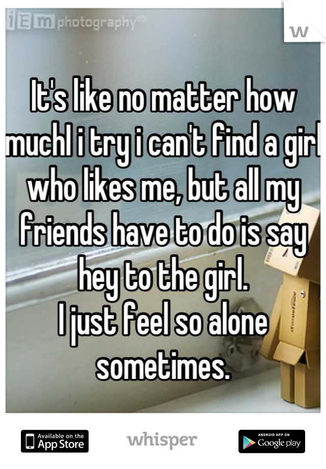 It's like no matter how muchI i try i can't find a girl who likes me, but all my friends have to do is say hey to the girl.  I just feel so alone sometimes.