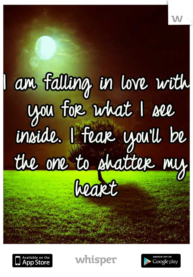 I am falling in love with you for what I see inside. I fear you'll be the one to shatter my heart