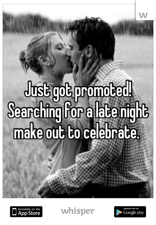 Just got promoted! Searching for a late night make out to celebrate.
