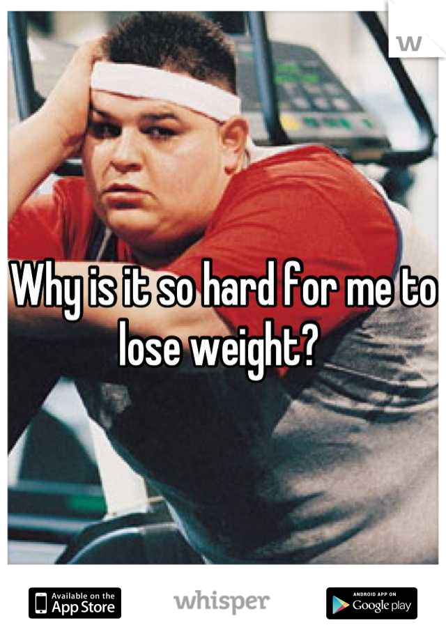 Why is it so hard for me to lose weight?