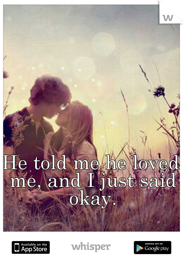 He told me he loved me, and I just said okay.