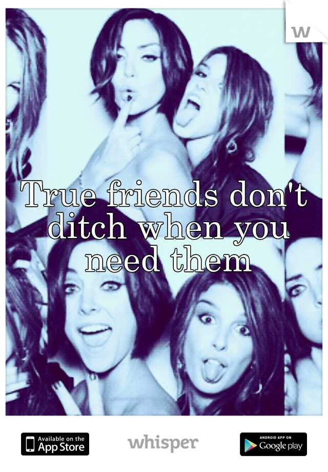 True friends don't ditch when you need them