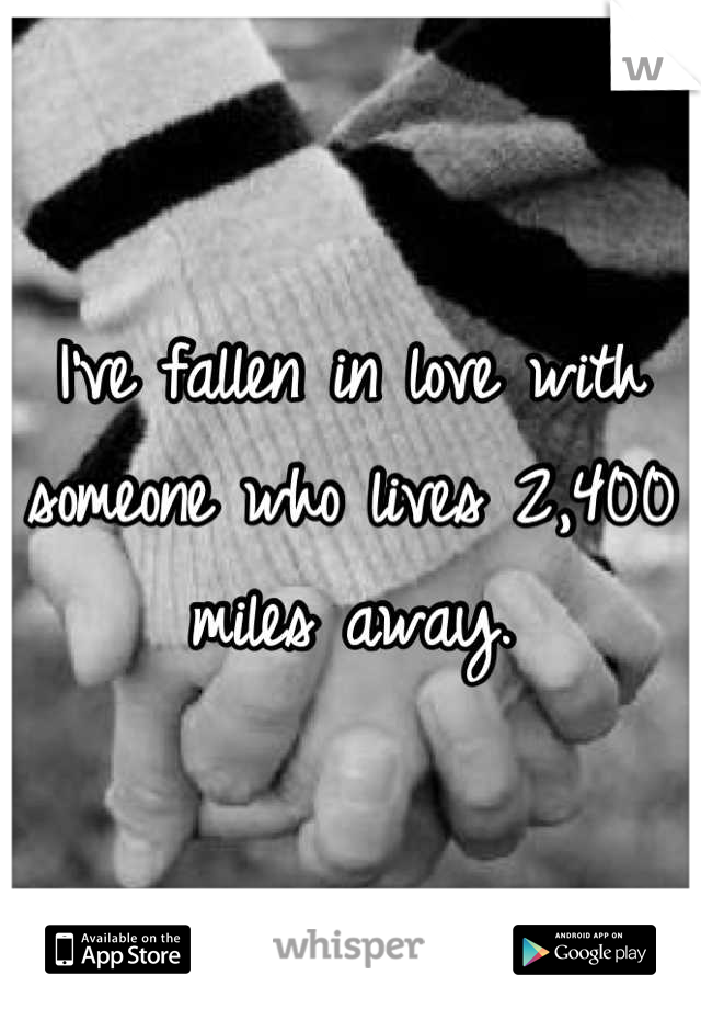 I've fallen in love with someone who lives 2,400 miles away.