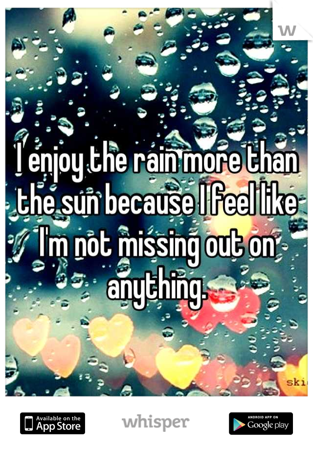I enjoy the rain more than the sun because I feel like I'm not missing out on anything.