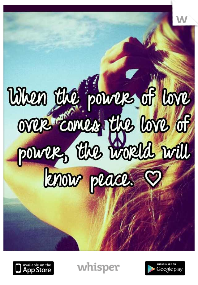 When the power of love over comes the love of power, the world will know peace. ♡