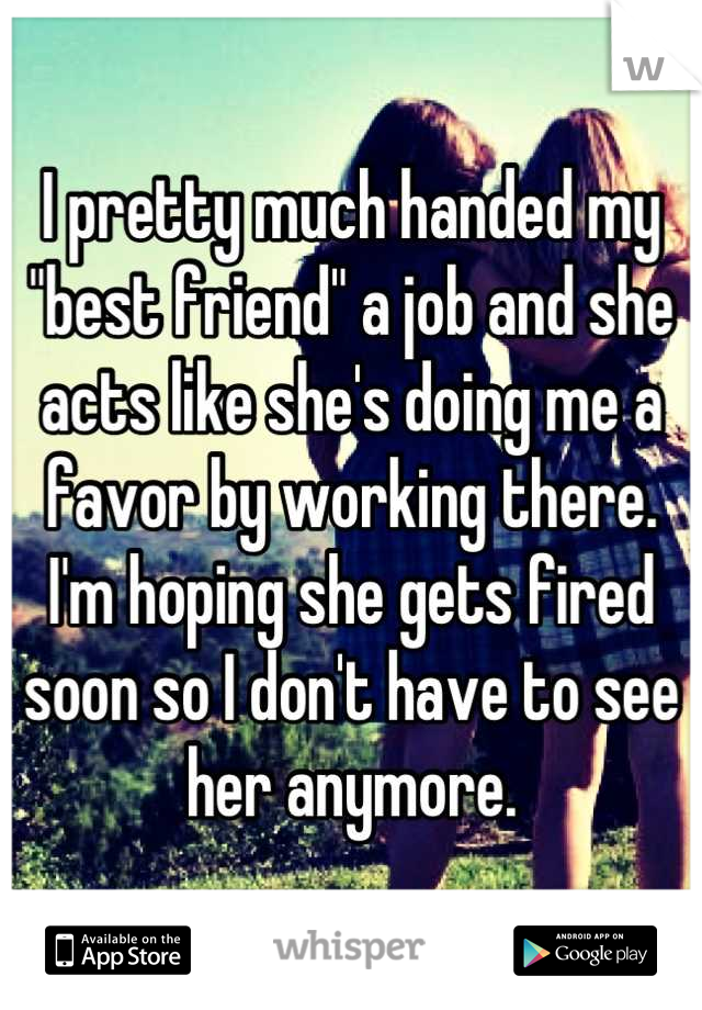 """I pretty much handed my """"best friend"""" a job and she acts like she's doing me a favor by working there.  I'm hoping she gets fired soon so I don't have to see her anymore."""