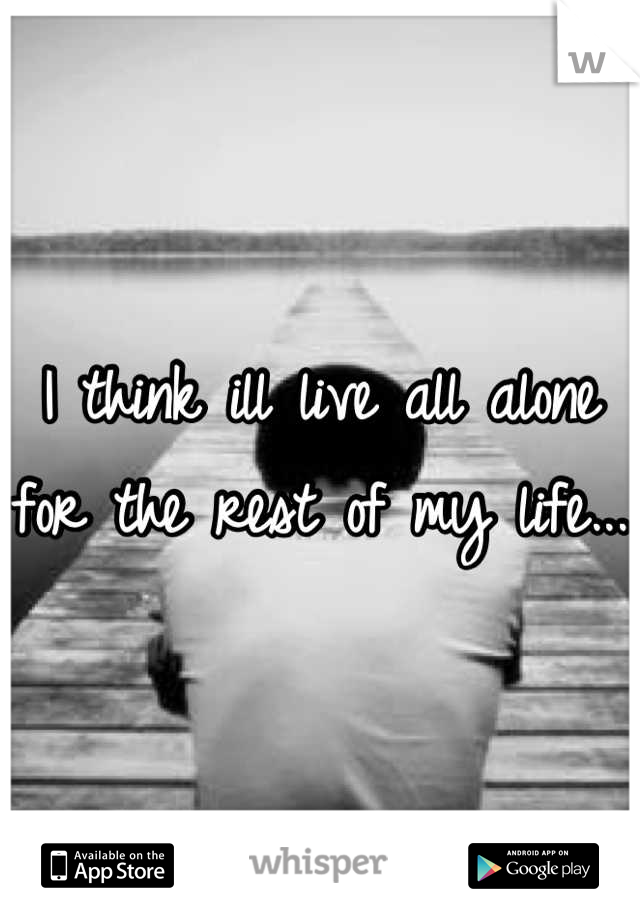 I think ill live all alone for the rest of my life...