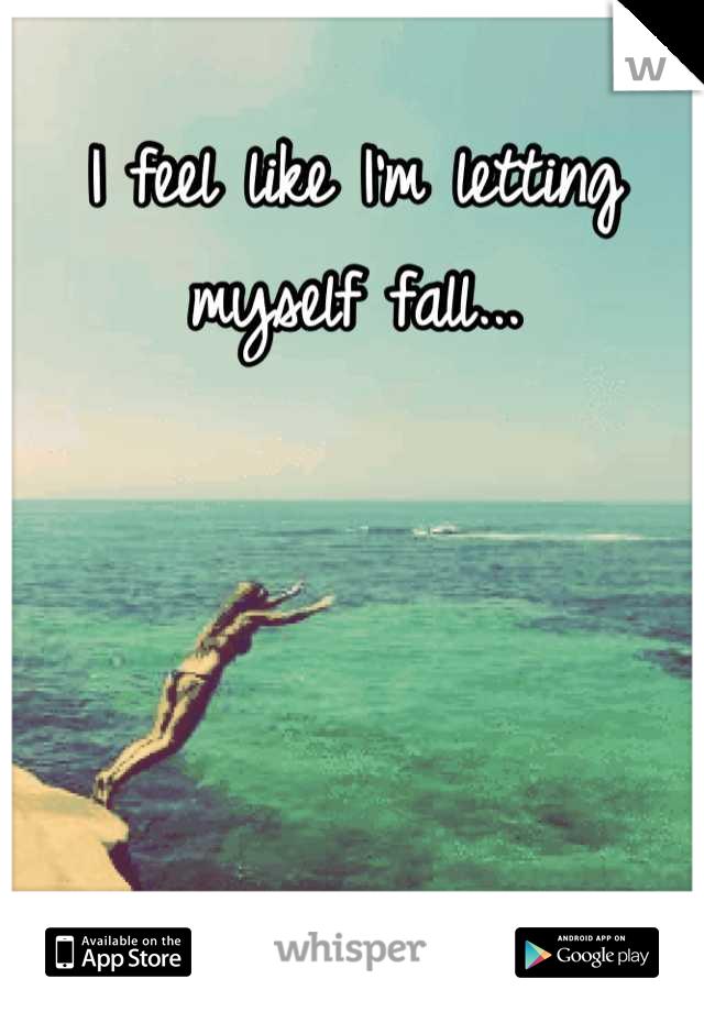 I feel like I'm letting myself fall...
