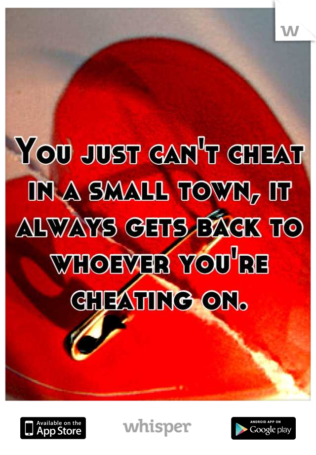 You just can't cheat in a small town, it always gets back to whoever you're cheating on.