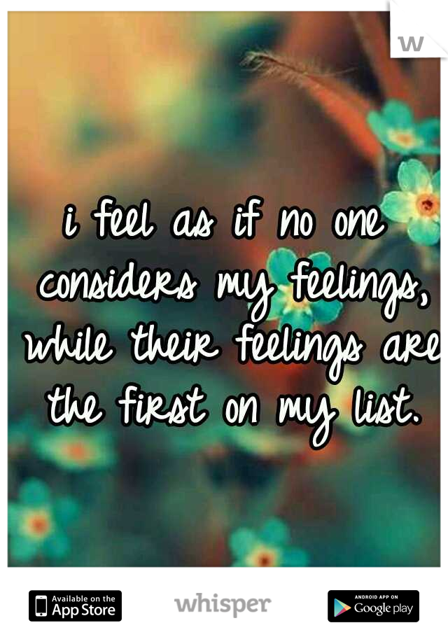 i feel as if no one considers my feelings, while their feelings are the first on my list.