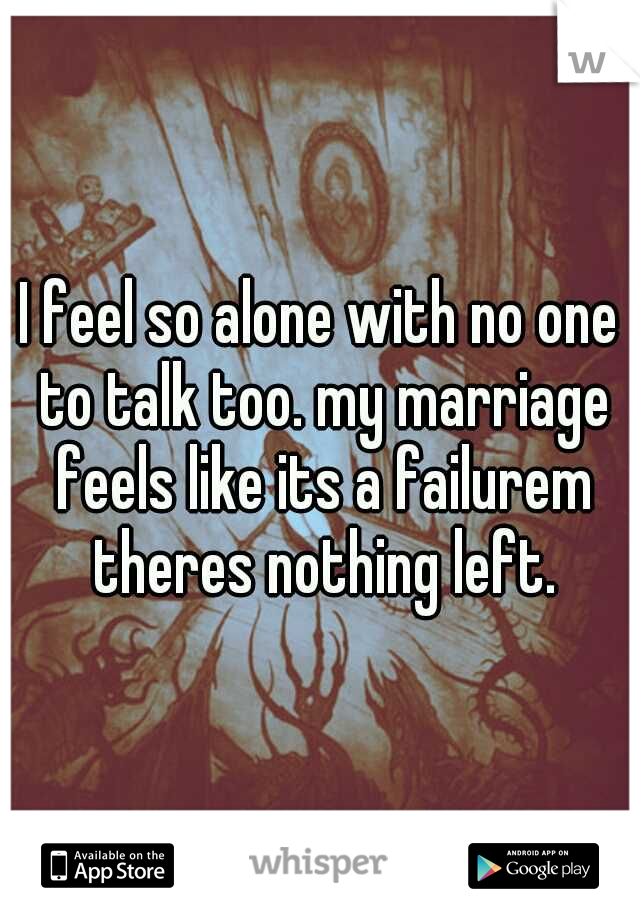 I feel so alone with no one to talk too. my marriage feels like its a failurem theres nothing left.