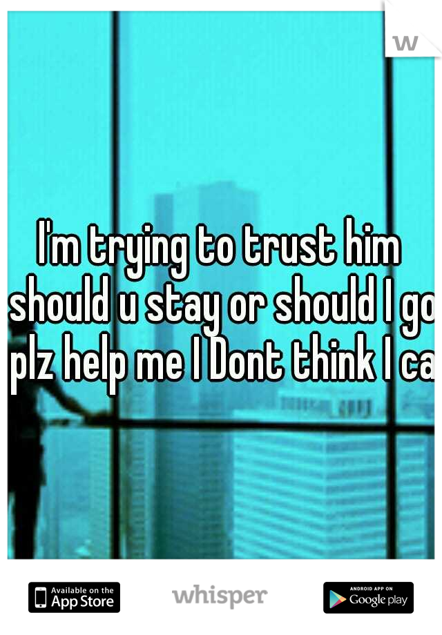 I'm trying to trust him should u stay or should I go plz help me I Dont think I can