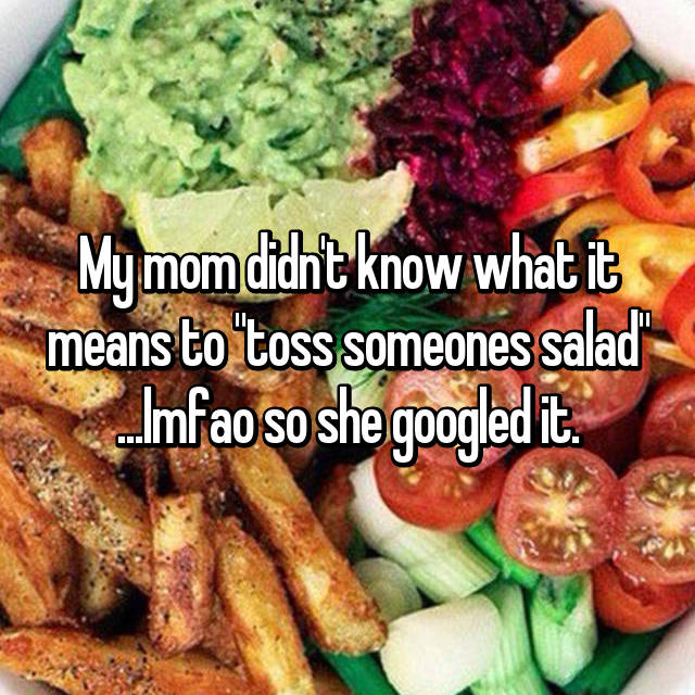 "My mom didn't know what it means to ""toss someones salad"" ...lmfao so she googled it."