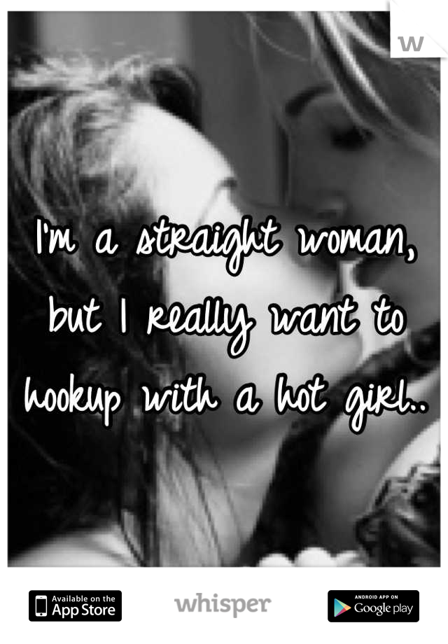 I'm a straight woman, but I really want to hookup with a hot girl..