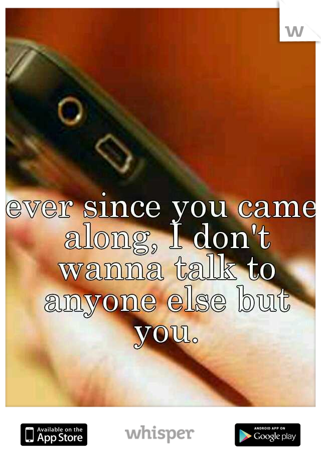 ever since you came along, I don't wanna talk to anyone else but you.