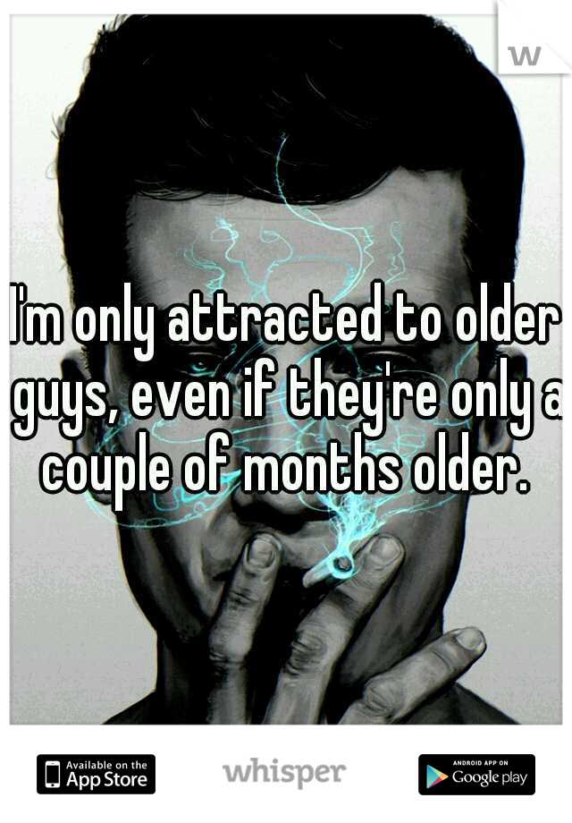 I'm only attracted to older guys, even if they're only a couple of months older.