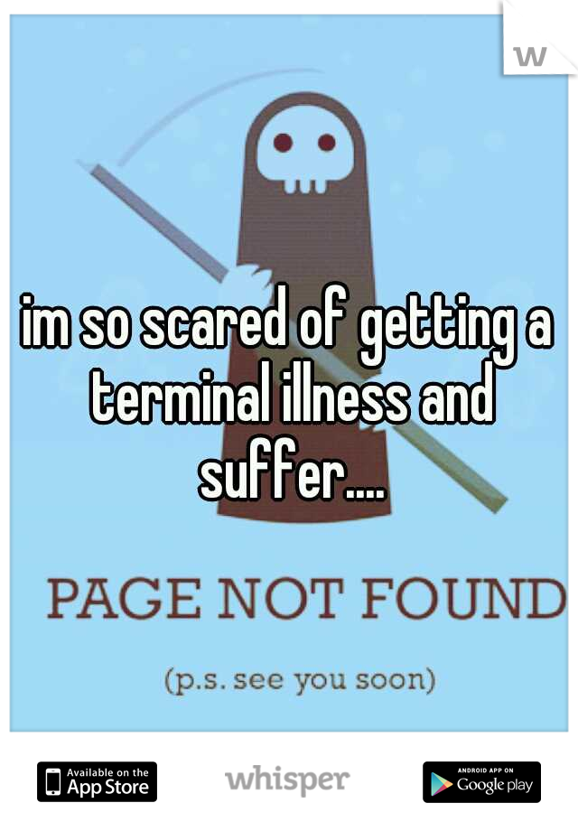 im so scared of getting a terminal illness and suffer....