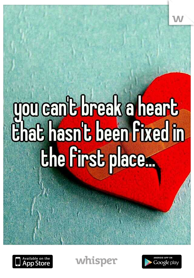 you can't break a heart that hasn't been fixed in the first place...