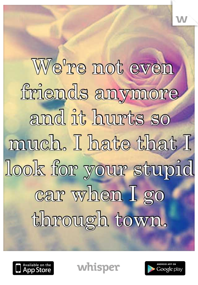 We're not even friends anymore and it hurts so much. I hate that I look for your stupid car when I go through town.