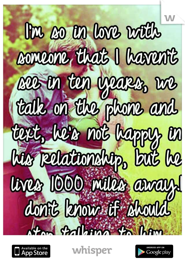 I'm so in love with someone that I haven't see in ten years, we talk on the phone and text, he's not happy in his relationship, but he lives 1000 miles away.I don't know if should stop talking to him.