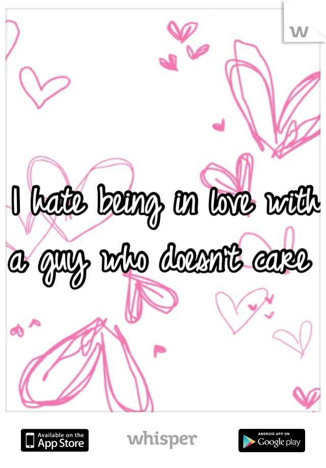 I hate being in love with a guy who doesn't care