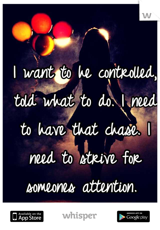 I want to he controlled, told what to do. I need to have that chase. I need to strive for someones attention.
