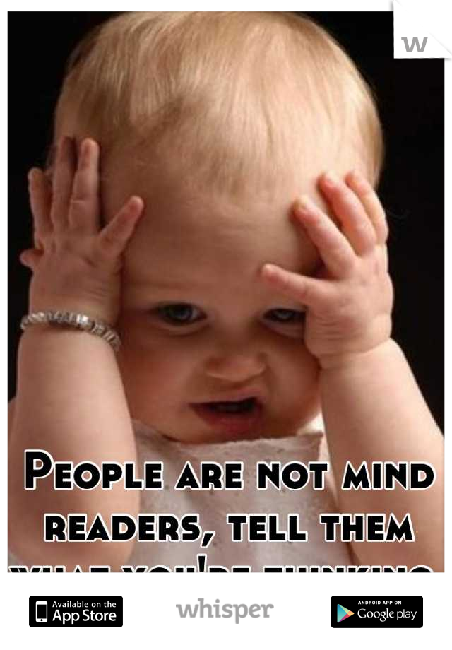 People are not mind readers, tell them what you're thinking.