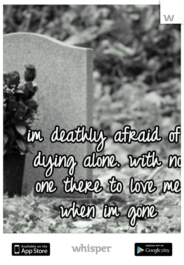 im deathly afraid of dying alone. with no one there to love me when im gone