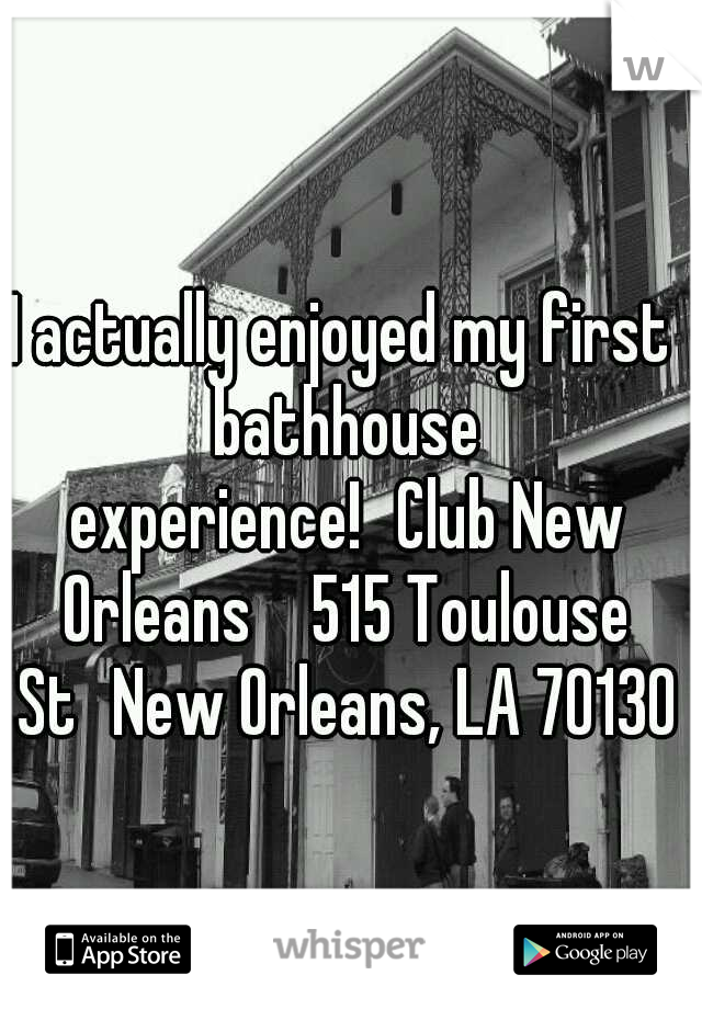 I actually enjoyed my first bathhouse experience! Club New Orleans 515 Toulouse St New Orleans, LA 70130