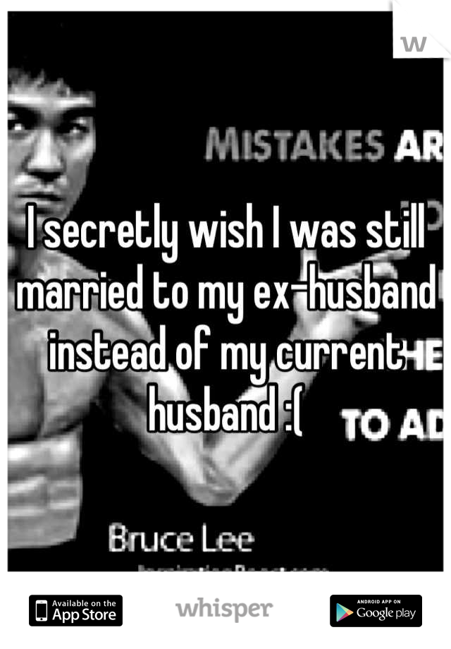 I secretly wish I was still married to my ex-husband instead of my current husband :(