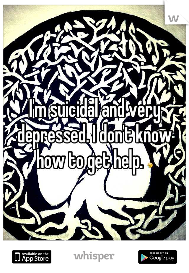 I'm suicidal and very depressed. I don't know how to get help. 😥